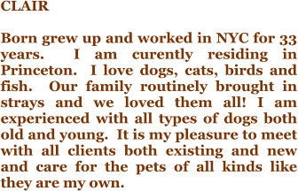 CLAIR  Born grew up and worked in NYC for 33 years.  I am curently residing in Princeton.  I love dogs, cats, birds and fish.  Our family routinely brought in strays and we loved them all! I am experienced with all types of dogs both old and young.  It is my pleasure to meet with all clients both existing and new and care for the pets of all kinds like they are my own.