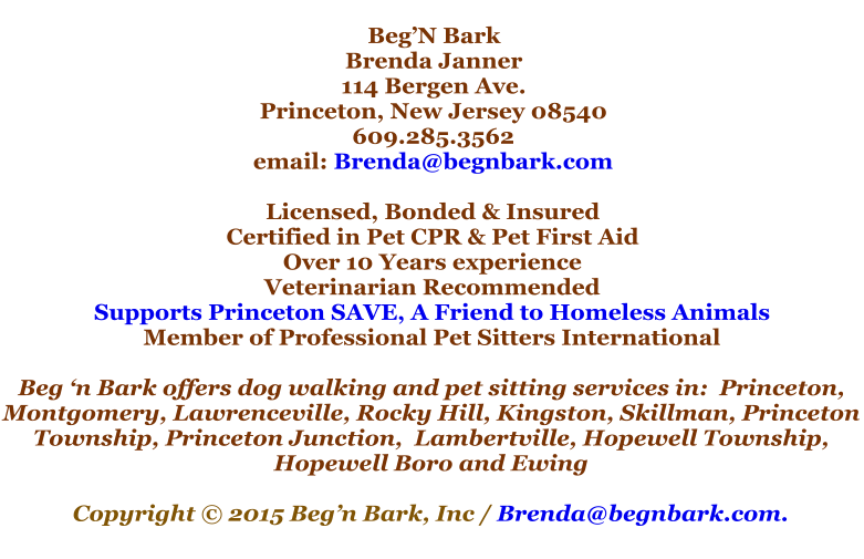 Beg'N Bark Brenda Janner 114 Bergen Ave. Princeton, New Jersey 08540 609.285.3562 email: Brenda@begnbark.com  Licensed, Bonded & Insured Certified in Pet CPR & Pet First Aid Over 10 Years experience Veterinarian Recommended Supports Princeton SAVE, A Friend to Homeless Animals Member of Professional Pet Sitters International  Beg 'n Bark offers dog walking and pet sitting services in:  Princeton, Montgomery, Lawrenceville, Rocky Hill, Kingston, Skillman, Princeton Township, Princeton Junction,  Lambertville, Hopewell Township, Hopewell Boro and Ewing  Copyright © 2015 Beg'n Bark, Inc / Brenda@begnbark.com.